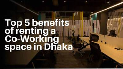 TOP 5 BENEFITS OF RENTING A CO-WORKING SPACE IN DHAKA